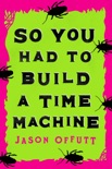 So You Had to Build a Time Machine book summary, reviews and download