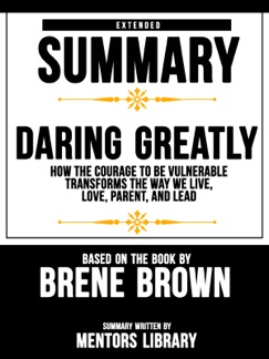 Extended Summary Of Daring Greatly: How The Courage To Be Vulnerable Transforms The Way We Live, Love, Parent, And Lead - Based On The Book By Brene Brown E-Book Download