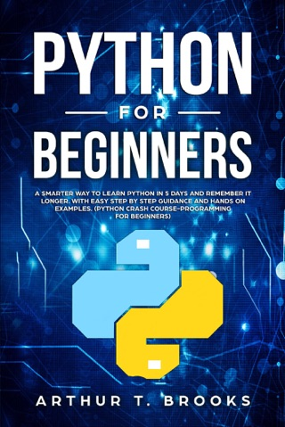 Python for Beginners. A Smarter Way to Learn Python in 5 Days and Remember it Longer. With Easy Step by Step Guidance and Hands on Examples. (Python Crash Course-Programming for Beginners) by Arthur T. Brooks E-Book Download