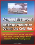 Forging the Sword: Defense Production During the Cold War - DoD Industrial Facilities, Aircraft, Ammunition, Tank Plants, Shipyards, Reagan Buildup, Redstone, Pine Bluff, Picatinny Arsenal book summary, reviews and downlod