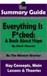 Summary Guide: Everything Is F*cked: A Book About Hope: By Mark Manson The Mindset Warrior Summary Guide book summary, reviews and downlod
