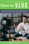 Vlog: The Complete Guide to Video Blogging and Become a Successful Vlogger on Youtube book summary, reviews and download
