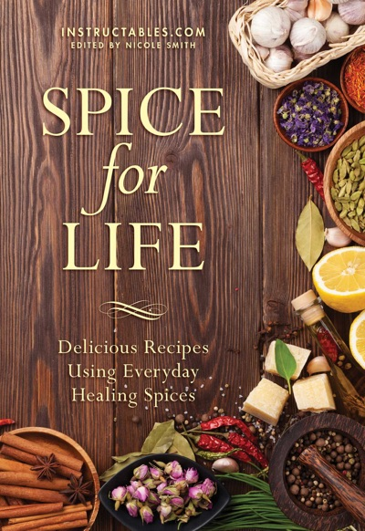 Spice for Life by Instructables.com & Nicole Smith Book Summary, Reviews and E-Book Download