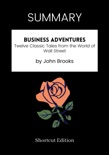 SUMMARY - Business Adventures: Twelve Classic Tales from the World of Wall Street by John Brooks book summary, reviews and downlod