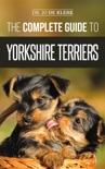 The Complete Guide to Yorkshire Terriers: Learn Everything about How to Find, Train, Raise, Feed, Groom, and Love your new Yorkie Puppy book summary, reviews and download