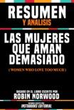 Resumen Y Analisis: Las Mujeres Que Aman Demasiado (Women Who Love Too Much) - Basado En El Libro Escrito Por Robin Norwood book summary, reviews and download