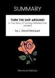 SUMMARY - Turn the Ship Around!: A True Story of Turning Followers into Leaders by L. David Marquet book summary, reviews and downlod