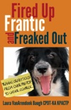 Fired Up, Frantic, and Freaked Out: Training Crazy Dogs from Over the Top to Under Control book summary, reviews and download