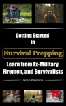 Getting Started in Survival Prepping: Learn from Ex-Military, Firemen, and Survivalists book summary, reviews and download