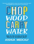 Chop Wood Carry Water: How to Fall In Love With the Process of Becoming Great book summary, reviews and download