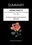 SUMMARY - Loving What Is: Four Questions That Can Change Your Life by Byron Katie and Stephen Mitchell book summary, reviews and download