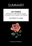 SUMMARY - Fat Chance: Beating the Odds Against Sugar, Processed Food, Obesity, and Disease by Robert H. Lustig book summary, reviews and downlod