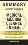 Summary of Medical Medium Cleanse to Heal: Healing Plans for Sufferers of Anxiety, Depression, Acne, Eczema, Lyme, Gut Problems, Brain Fog, Weight Issues, Migraines, Bloating, Vertigo, Psoriasis, Cys by Anthony William (Discussion Prompts) book summary, reviews and downlod