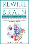 Rewire Your Brain:The Complete Guide to Overcome Fear, Anxiety, Panic Attacks, Timidity, Concern and Above all Positive Thinking