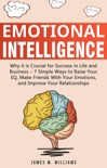 Emotional Intelligence: Why it is Crucial for Success in Life and Business- 7 Simple Ways to Raise Your EQ, Make Friends with Your Emotions, and Improve Your Relationships book summary, reviews and download