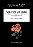 SUMMARY - Pure, White and Deadly: How Sugar Is Killing Us and What We Can Do to Stop It by John Yudkin book summary, reviews and downlod