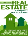 Real Estate: Blueprint for Success: Flipping Houses, Home Buying and Rental Properties book summary, reviews and download
