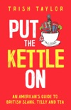 Put the Kettle On: An American's Guide to British Slang, Telly and Tea book summary, reviews and download