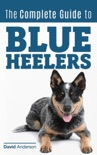 The Complete Guide to Blue Heelers - aka The Australian Cattle Dog. Learn About Breeders, Finding a Puppy, Training, Socialization, Nutrition, Grooming, and Health Care. Over 50 Pictures Included! book summary, reviews and download