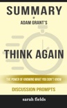 Think Again: The Power of Knowing What You Don't Know by Adam Grant (Discussion Prompts) book summary, reviews and downlod