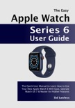 The Easy Apple Watch Series 6 User Guide: The Quick User Manual to Learn How to Use Your New Apple Watch 6 With Ease, Operate Watch OS 7 & Master Its Hidden Features book summary, reviews and download