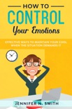 How to Control your Emotions: Effective Ways to Maintain Your Cool When The Situation Demands It book summary, reviews and download