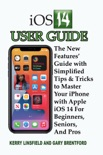 iOS 14 User Guide: The New Features' Guide with Simplified Tips & Tricks to Master Your iPhone with Apple iOS 14 For Beginners, Seniors, And Pros book summary, reviews and download