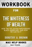 The Whiteness of Wealth How the Tax System Impoverishes Black Americans--and How We Can Fix It by Dorothy A. Brown (MaxHelp Workbooks) book summary, reviews and downlod