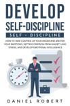 Develop Self-Discipline: How to Take Control of Your Anger and Master Your Emotions, Getting Freedom From Anxiety and Stress, and Develop Emotional Intelligence book summary, reviews and download