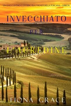Invecchiato per l'acredine (Un Giallo Intimo tra i Vigneti della Toscana—Libro 6) E-Book Download