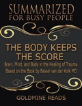The Body Keeps the Score - Summarized for Busy People: Brain, Mind, and Body In the Healing of Trauma: Based on the Book by Bessel van der Kolk MD book summary, reviews and downlod