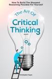 The Art Of Critical Thinking: How To Build The Sharpest Reasoning Possible For Yourself e-book