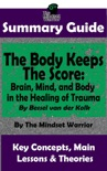 Summary Guide: The Body Keeps The Score: Brain, Mind, and Body in the Healing of Trauma: By Dr. Bessel van der Kolk The Mindset Warrior Summary Guide book summary, reviews and downlod