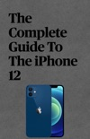 The Complete Guide To The iPhone 12 book summary, reviews and download