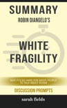Summary of White Fragility: Why It's So Hard for White People to Talk About Racism by Robin DiAngelo (Discussion Prompts) book summary, reviews and downlod