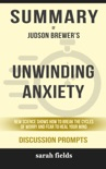 Unwinding Anxiety: New Science Shows How to Break the Cycles of Worry and Fear to Heal Your Mind by Judson Brewer (Discussion Prompts) book summary, reviews and downlod