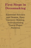 First Steps In Dressmaking - Essential Stitches And Seams, Easy Garment Making, Individualizing Tissue-Paper Patterns book summary, reviews and downlod