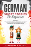 German Short Stories for Beginners Book 1: Over 100 Dialogues and Daily Used Phrases to Learn German in Your Car. Have Fun & Grow Your Vocabulary, with Crazy Effective Language Learning Lessons book summary, reviews and download