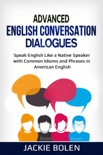 Advanced English Conversation Dialogues: Speak English Like a Native Speaker with Common Idioms and Phrases in American English book summary, reviews and download