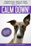 Calm Down! Step-by-Step to a Calm, Relaxed, and Brilliant Family Dog book summary, reviews and download