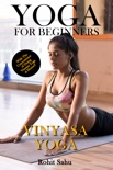 Yoga For Beginners: Vinyasa Yoga: The Complete Guide to Master Vinyasa Yoga; Benefits, Essentials, Asanas (with Pictures), Pranayamas, Safety Tips, Common Mistakes, FAQs, and Common Myths book summary, reviews and downlod