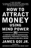 How to Attract Money Using Mind Power: A Concise Guide to Manifesting Abundance, Prosperity, Financial Success, Wealth, and Well-Being book summary, reviews and download