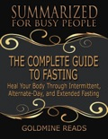 The Complete Guide to Fasting - Summarized for Busy People: Heal Your Body Through Intermittent, Alternate Day, and Extended Fasting: Based on the Book by Jason Fung and Jimmy Moore book summary, reviews and downlod