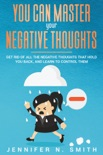 You Can Master Your Negative Thoughts: Get Rid of All the Negative Thoughts that Hold You Back, and Learn to Control them book summary, reviews and download