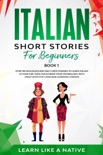 Italian Short Stories for Beginners Book 1: Over 100 Dialogues and Daily Used Phrases to Learn Italian in Your Car. Have Fun & Grow Your Vocabulary, with Crazy Effective Language Learning Lessons book summary, reviews and download