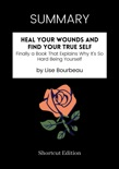SUMMARY - Heal Your Wounds and Find Your True Self: Finally a Book That Explains Why It's So Hard Being Yourself by Lise Bourbeau book summary, reviews and downlod