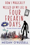 How I Magically Messed Up My Life in Four Freakin' Days book summary, reviews and downlod