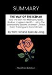 SUMMARY - The Way of The Iceman: How The Wim Hof Method Creates Radiant Longterm Health--Using The Science and Secrets of Breath Control, Cold-Training and Commitment by Wim Hof and Koen de Jong book summary, reviews and downlod