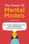 The Power Of Mental Models: How To Make Intelligent Decisions, Gain A Mental Edge And Increase Productivity book summary, reviews and download
