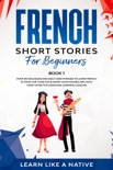 French Short Stories for Beginners Book 1: Over 100 Dialogues and Daily Used Phrases to Learn French in Your Car. Have Fun & Grow Your Vocabulary, with Crazy Effective Language Learning Lessons book summary, reviews and download